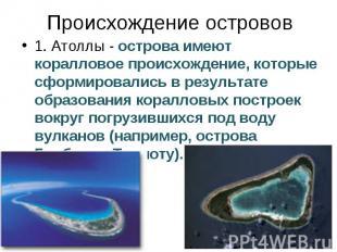 Происхождение островов 1. Атоллы - острова имеют коралловое происхождение, котор