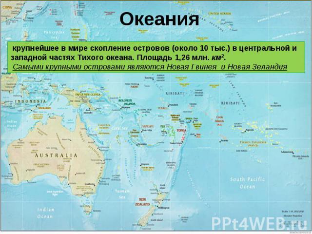 Океания крупнейшее в мире скопление островов (около 10 тыс.) в центральной и западной частях Тихого океана. Площадь 1,26 млн.км2. Самыми крупными островами являются Новая Гвинеяи Новая Зеландия