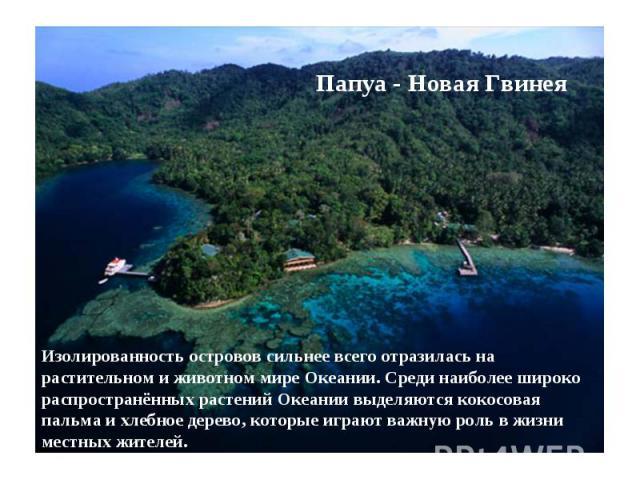 Папуа - Новая Гвинея Изолированность островов сильнее всего отразилась на растительном и животном мире Океании. Среди наиболее широко распространённых растений Океании выделяются кокосовая пальма и хлебное дерево, которые играют важную роль в жизни …