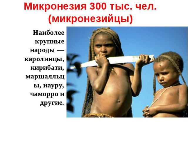 Микронезия 300 тыс. чел. (микронезийцы) Наиболее крупные народы — каролинцы, кирибати, маршалльцы, науру, чаморро и другие.