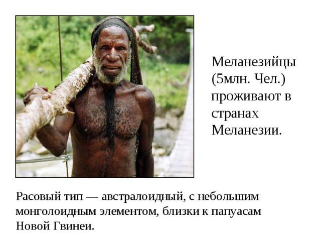 Меланезийцы (5млн. Чел.) проживают в странах Меланезии. Расовый тип — австралоидный, с небольшим монголоидным элементом, близки к папуасам Новой Гвинеи.
