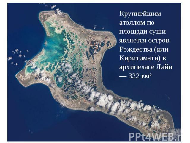 Крупнейшим атоллом по площади суши является остров Рождества (или Киритимати) в архипелаге Лайн — 322 км²