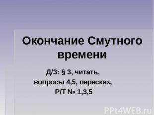 Окончание Смутного времени Д/З: § 3, читать, вопросы 4,5, пересказ, Р/Т № 1,3,5