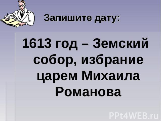 Запишите дату: 1613 год – Земский собор, избрание царем Михаила Романова