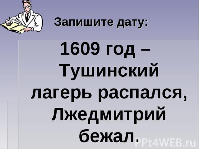 Запишите дату: 1609 год – Тушинский лагерь распался, Лжедмитрий бежал.