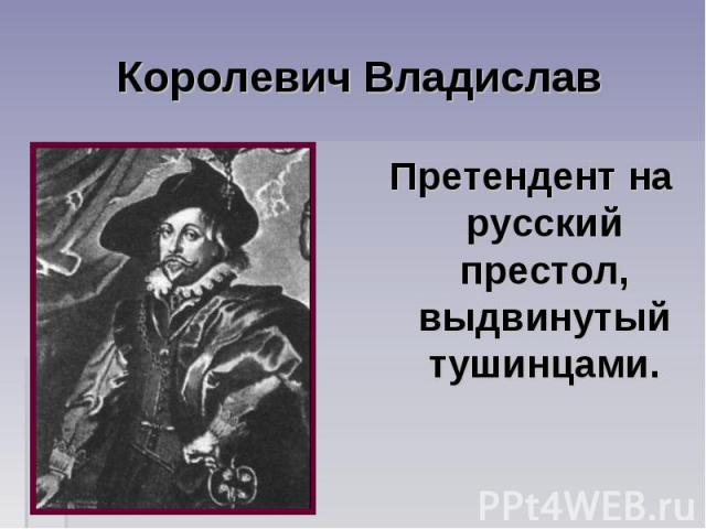 Королевич Владислав Претендент на русский престол, выдвинутый тушинцами.