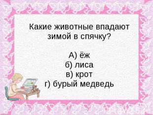 Какие животные впадают зимой в спячку? А) ёж б) лиса в) крот г) бурый медведь
