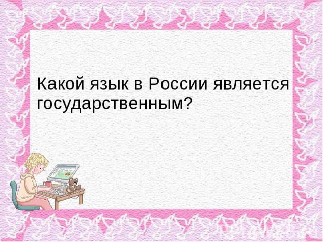Какой язык в России является государственным?