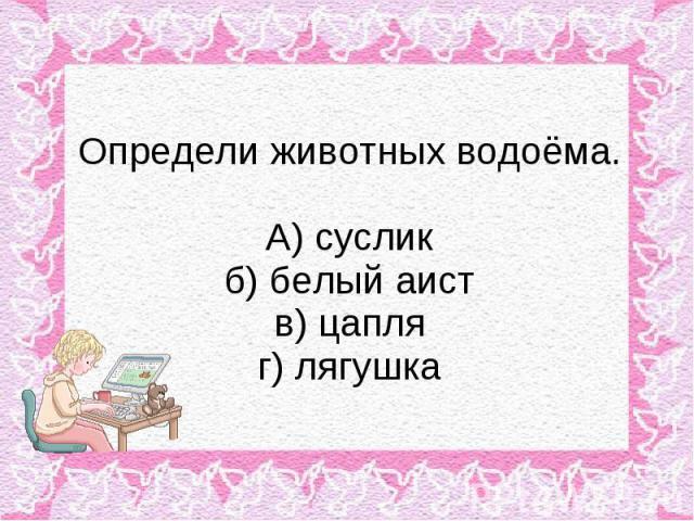 Определи животных водоёма. А) суслик б) белый аист в) цапля г) лягушка