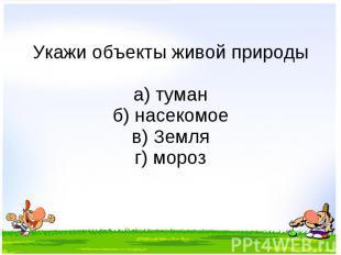 Укажи объекты живой природы а) туман б) насекомое в) Земля г) мороз