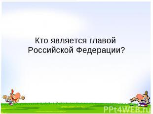 Кто является главой Российской Федерации?