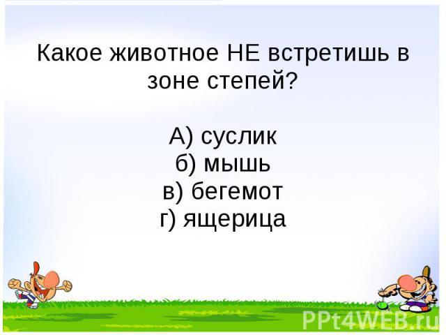 Какое животное НЕ встретишь в зоне степей? А) суслик б) мышь в) бегемот г) ящерица