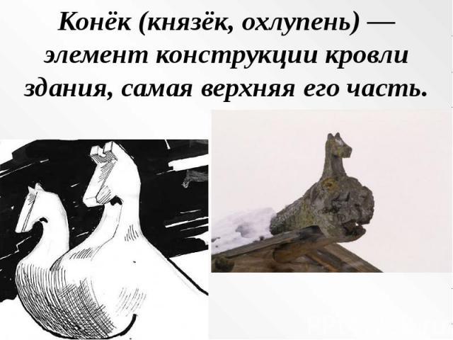 Конёк (князёк, охлупень) — элемент конструкции кровли здания, самая верхняя его часть.