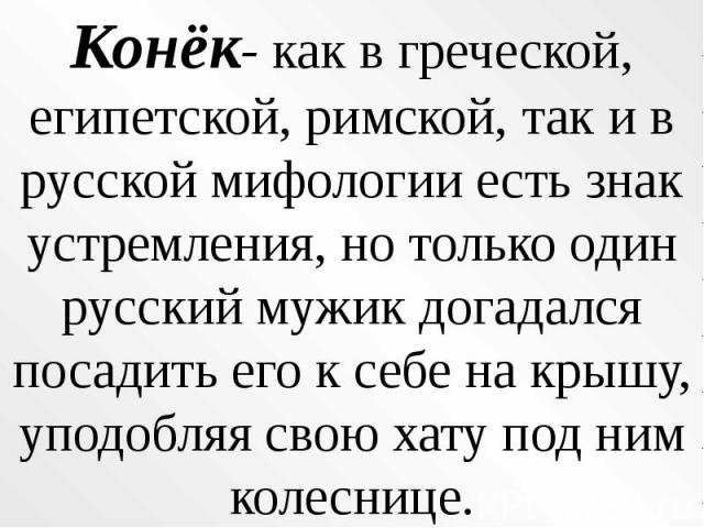 Конёк- как в греческой, египетской, римской, так и в русской мифологии есть знак устремления, но только один русский мужик догадался посадить его к себе на крышу, уподобляя свою хату под ним колеснице.