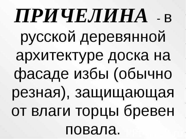 ПРИЧЕЛИНА - в русской деревянной архитектуре доска на фасаде избы (обычно резная), защищающая от влаги торцы бревен повала.