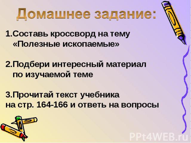Домашнее задание: Составь кроссворд на тему «Полезные ископаемые» 2.Подбери интересный материал по изучаемой теме 3.Прочитай текст учебника на стр. 164-166 и ответь на вопросы