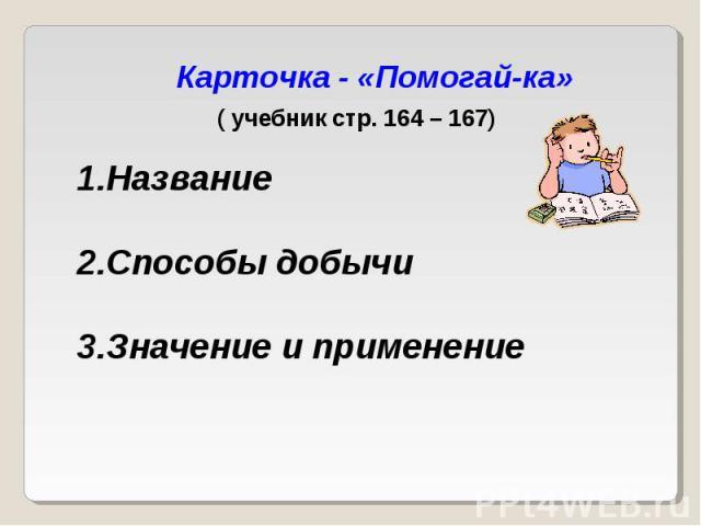 Карточка - «Помогай-ка» ( учебник стр. 164 – 167) Название Способы добычи Значение и применение