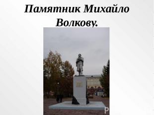 Памятник Михайло Волкову.