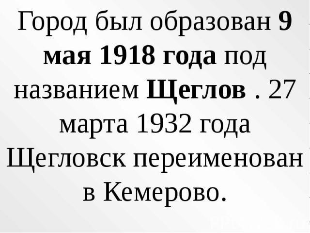 Город был образован 9 мая 1918 года под названием Щеглов . 27 марта 1932 года Щегловск переименован в Кемерово.