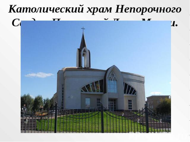 Католический храм Непорочного Сердца Пресвятой Девы Марии.