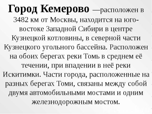 Город Кемерово —расположен в 3482 км от Москвы, находится на юго-востоке Западной Сибири в центре Кузнецкой котловины, в северной части Кузнецкого угольного бассейна. Расположен на обоих берегах реки Томь в среднем её течении, при впадении в неё рек…