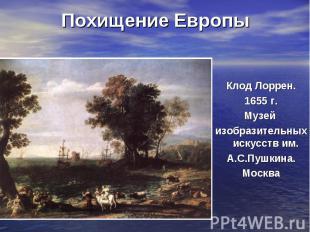 Похищение ЕвропыКлод Лоррен. 1655 г. Музей изобразительных искусств им. А.С.Пушк