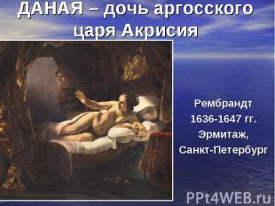 ДАНАЯ – дочь аргосского царя АкрисияРембрандт 1636-1647 гг. Эрмитаж, Санкт-Петер