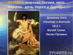 Фетида – морская богиня, мать Ахилла, дочь Нерея и ДоридыДоминик Энгр Юпитер и Ф