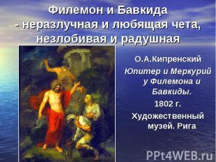 Филемон и Бавкида - неразлучная и любящая чета, незлобивая и радушнаяО.А.Кипренс