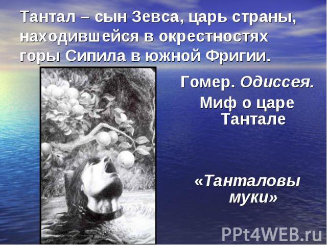 Тантал – сын Зевса, царь страны, находившейся в окрестностях горы Сипила в южной Фригии.Гомер. Одиссея. Миф о царе Тантале «Танталовы муки»