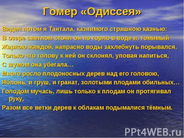 Гомер «Одиссея»Видел потом я Тантала, казнимого страшною казнью: В озере светлом стоял он по горло в воде и, томимый Жаркою жаждой, напрасно воды захлебнуть порывался. Только что голову к ней он склонял, уповая напиться, С шумом она убегала… Много р…