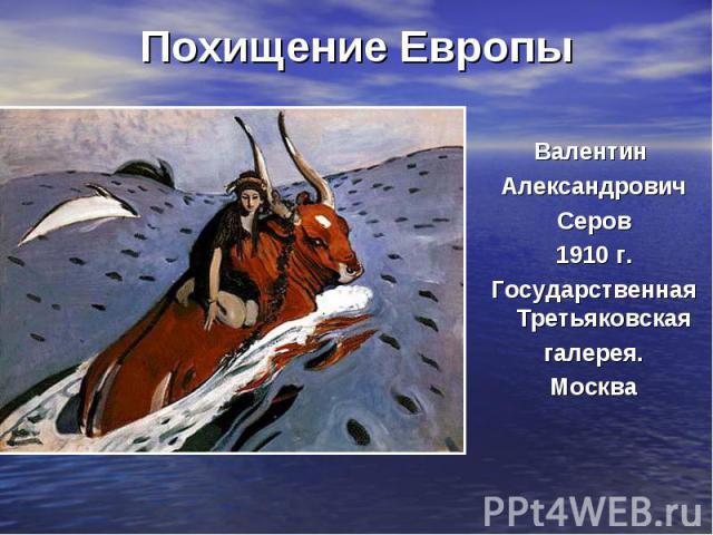 Похищение ЕвропыВалентин Александрович Серов 1910 г. Государственная Третьяковская галерея. Москва