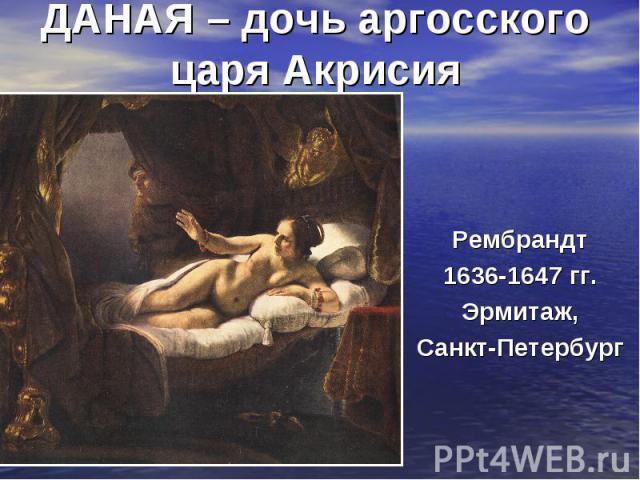 ДАНАЯ – дочь аргосского царя АкрисияРембрандт 1636-1647 гг. Эрмитаж, Санкт-Петербург