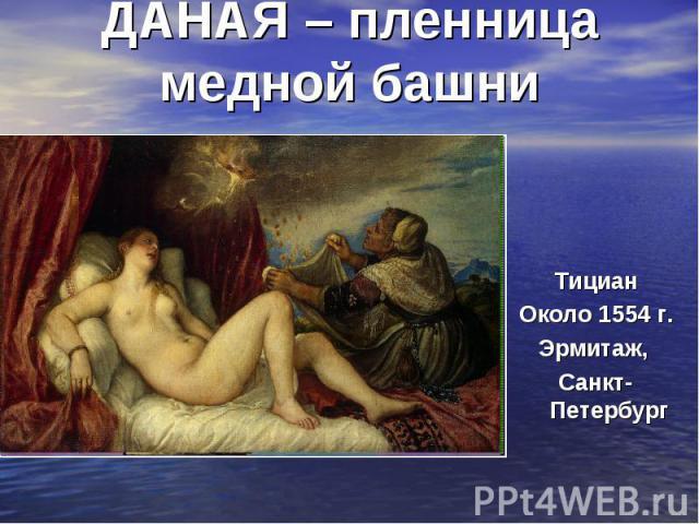ДАНАЯ – пленница медной башниТициан Около 1554 г. Эрмитаж, Санкт-Петербург