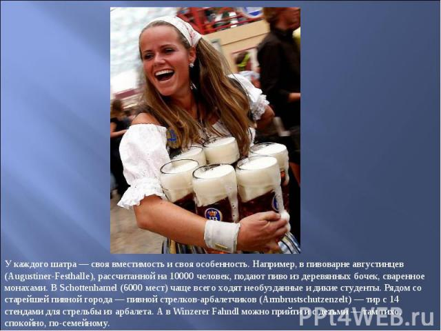 У каждого шатра — своя вместимость и своя особенность. Например, в пивоварне августинцев (Augustiner-Festhalle), рассчитанной на 10000 человек, подают пиво из деревянных бочек, сваренное монахами. В Schottenhamel (6000 мест) чаще всего ходят необузд…
