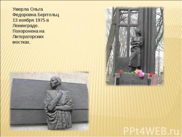Умерла Ольга Федоровна Берггольц 13 ноября 1975 в Ленинграде. Похоронена на Литераторских мостках.