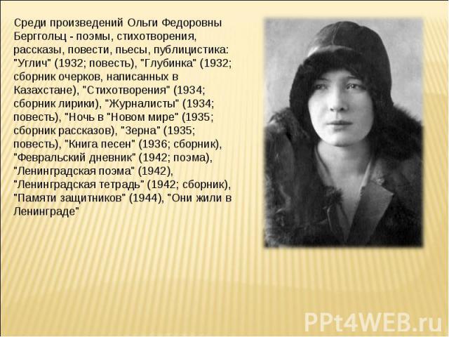 Среди произведений Ольги Федоровны Берггольц - поэмы, стихотворения, рассказы, повести, пьесы, публицистика: