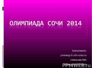 Олимпиада сочи 2014 Выполнила: ученица 8 «В» класса гимназии №6 Шакирова Валерия