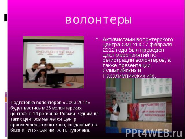 волонтеры Активистами волонтерского центра ОмГУПС 7 февраля 2012 года был проведен цикл мероприятий по регистрации волонтеров, а также презентации Олимпийских и Паралимпийских игр. Подготовка волонтеров «Сочи 2014» будет вестись в 26 волонтерских це…