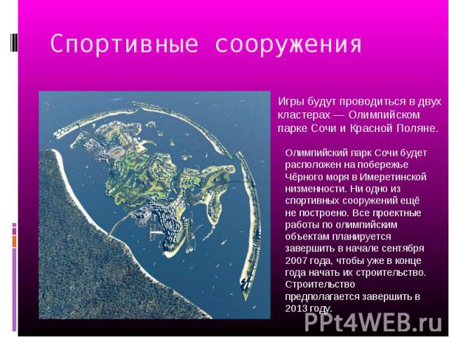 Спортивные сооружения Игры будут проводиться в двух кластерах — Олимпийском парке Сочи и Красной Поляне. Олимпийский парк Сочи будет расположен на побережье Чёрного моря в Имеретинской низменности. Ни одно из спортивных сооружений ещё не построено. …