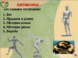 ПЯТИБОРЬЕ - это главное состязание: 1. Бег 2. Прыжки в длину 3. Метание копья 4.