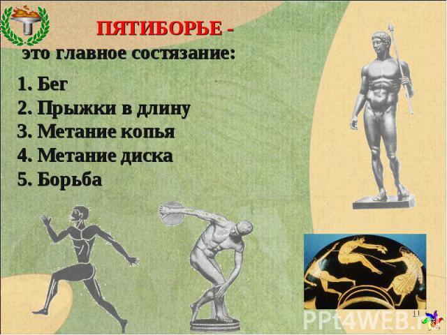 ПЯТИБОРЬЕ - это главное состязание: 1. Бег 2. Прыжки в длину 3. Метание копья 4. Метание диска 5. Борьба