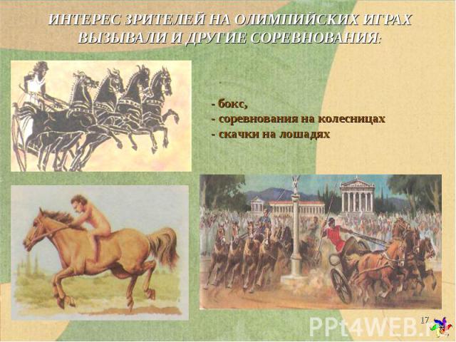 ИНТЕРЕС ЗРИТЕЛЕЙ НА ОЛИМПИЙСКИХ ИГРАХ ВЫЗЫВАЛИ И ДРУГИЕ СОРЕВНОВАНИЯ: - бокс, - соревнования на колесницах - скачки на лошадях