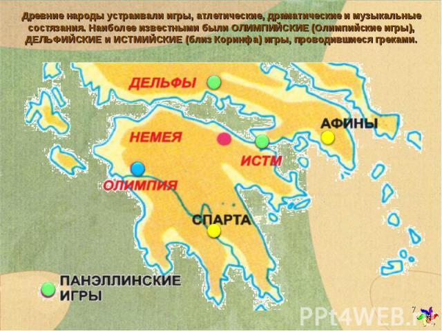 Древние народы устраивали игры, атлетические, драматические и музыкальные состязания. Наиболее известными были ОЛИМПИЙСКИЕ (Олимпийские игры), ДЕЛЬФИЙСКИЕ и ИСТМИЙСКИЕ (близ Коринфа) игры, проводившиеся греками.