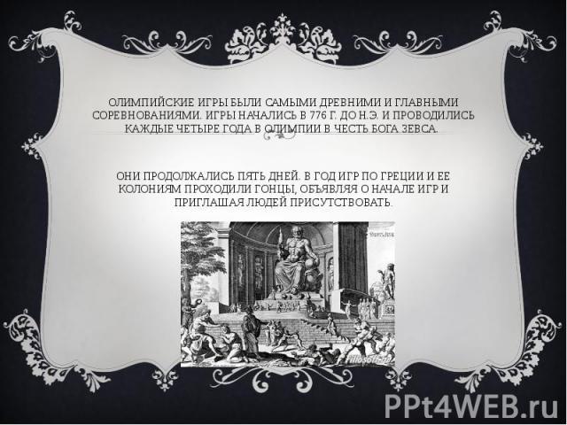Олимпийские игры были самыми древними и главными соревнованиями. Игры начались в 776 г. до н.э. и проводились каждые четыре года в Олимпии в честь бога Зевса. Они продолжались пять дней. В год игр по Греции и ее колониям проходили гонцы, объявляя о …