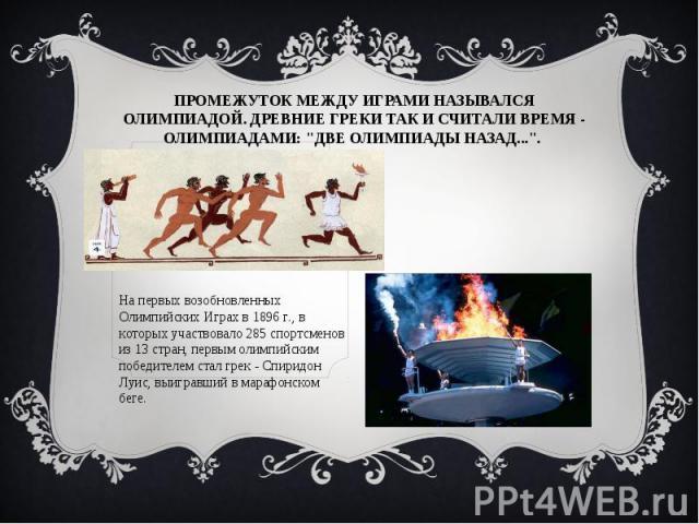 Промежуток между Играми назывался олимпиадой. Древние греки так и считали время - олимпиадами: