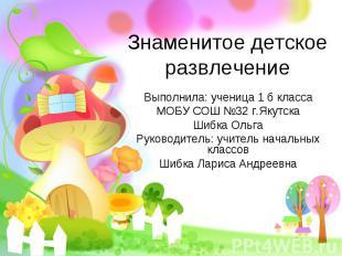 Знаменитое детское развлечение Выполнила: ученица 1 б класса МОБУ СОШ №32 г.Якут