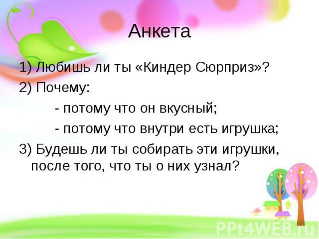 Анкета 1) Любишь ли ты «Киндер Сюрприз»? 2) Почему: - потому что он вкусный; - потому что внутри есть игрушка; 3) Будешь ли ты собирать эти игрушки, после того, что ты о них узнал?