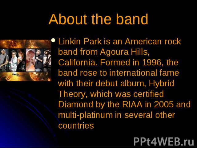About the band Linkin Park is an American rock band from Agoura Hills, California. Formed in 1996, the band rose to international fame with their debut album, Hybrid Theory, which was certified Diamond by the RIAA in 2005 and multi-platinum in sever…