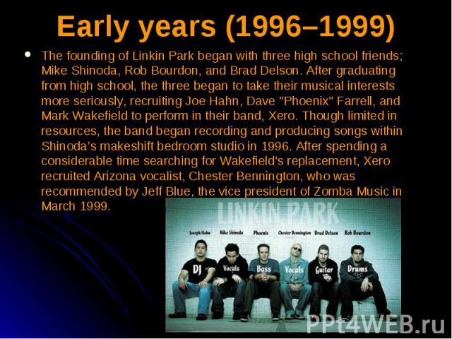 Early years (1996–1999) The founding of Linkin Park began with three high school friends; Mike Shinoda, Rob Bourdon, and Brad Delson. After graduating from high school, the three began to take their musical interests more seriously, recruiting Joe H…